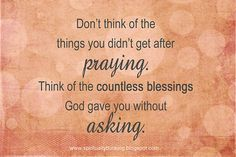 """Don't think of the things you didn't get after praying. Think of the countless blessings God gave you without asking."""