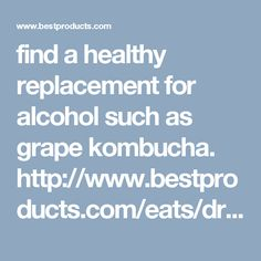 find a healthy replacement for alcohol such as grape kombucha.  http://www.bestproducts.com/eats/drinks/g1594/kombucha-tea-drinks/
