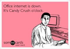 Office internet is down. It's Candy Crush o'clock.