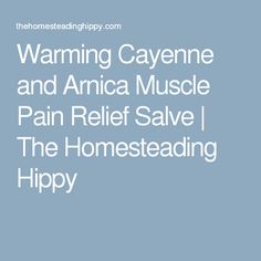 Warming Cayenne and Arnica Muscle Pain Relief Salve   The Homesteading Hippy