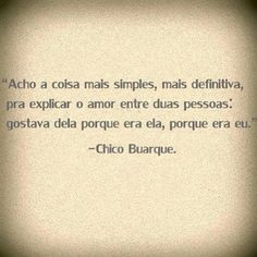 """""""I think the simplest thing - most definitive - to explain the love between two people: he liked her because was she, because it was me."""" - Chico Buarque"""