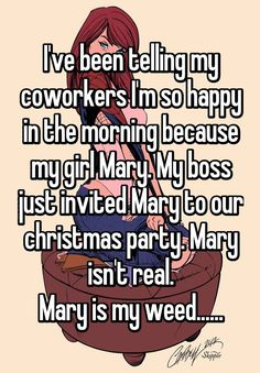 """I've been telling my coworkers I'm so happy in the morning because my girl Mary. My boss just invited Mary to our christmas party. Mary isn't real. Mary is my weed......"""