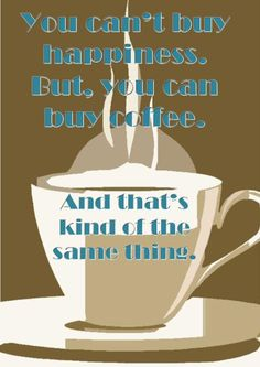 You can't buy happiness.  But, you can buy coffee. And that's kind of the same thing.