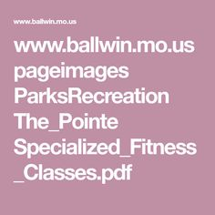 www.ballwin.mo.us pageimages ParksRecreation The_Pointe Specialized_Fitness_Classes.pdf