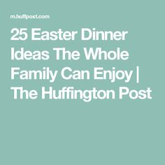 25 Easter Dinner Ideas The Whole Family Can Enjoy | The Huffington Post