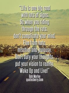 """Life is one big road with lots of signs. So when you riding through the ruts, don't complicate your mind. Flee from hate, mischief and jealousy. Don't bury your thoughts, put your vision to reality. Wake Up and Live!"" – Bob Marley #quotes"