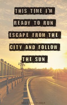 This time I'm ready to run...Escape from the city and follow the sun.....