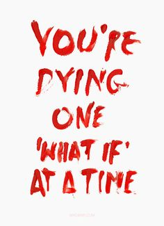 you're dying one 'what if' at a time.
