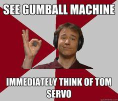 Yup.  All round gum ball machines are now Tom Servos.