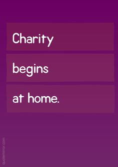 Charity begins at home.  – #charity #home http://www.quotemirror.com/proverbs/start-at-home/