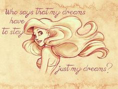 """the-littlebirdie: """"Who says that my dreams have to stay just my dreams?"""" - Ariel from The Little Mermaid"""