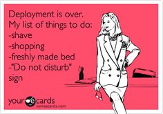Funny Flirting Ecard: Deployment is over. My list of things to do: -shave -shopping -freshly made bed -'Do not disturb' sign.