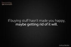"""If buying stuff hasn't made you happy, maybe getting rid of it will."" - Joshua Becker, Becoming Minimalist.  http://www.becomingminimalist.com/"