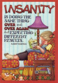 Insanity is doing the same thing over & over again, but expecting different results.  Albert Einstein