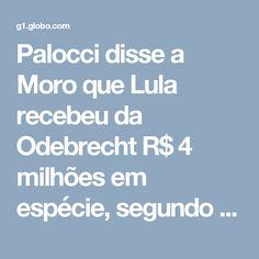 Palocci disse a Moro que Lula recebeu da Odebrecht R$ 4 milhões em espécie, segundo advogado   Paraná   G1