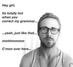 Hey girl meets the grammar police ♥ Make Me Happy, Make Me Smile, Ryan Gosling Meme, Teacher Memes, Girl Memes, Hey Girl, The Funny, Inspire Me, I Laughed
