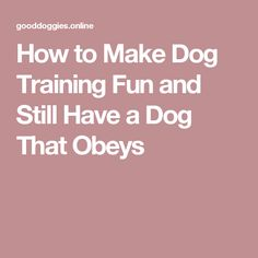 How to Make Dog Training Fun and Still Have a Dog That Obeys