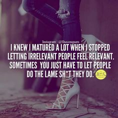 """"""" I knew I matured a lot when I stopped letting irrelevant people feel relevant. Sometimes you just have to let people do the lame shit they do. Rich Quotes, Babe Quotes, Badass Quotes, Queen Quotes, Attitude Quotes, Woman Quotes, Quotes To Live By, Qoutes, Motivational Articles"""