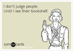 I don't judge people. Until I see their bookshelf.