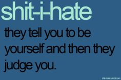 YES... This is why I hide myself all the time because of I show the real me everyone hates me for being 'not me'