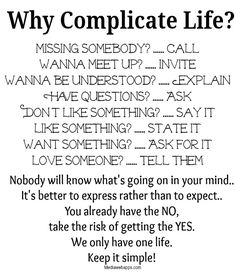 Nobody will know what`s going on in your mind. It`s better to express rather than to expect. You already have the NO, take the risk of getting the YES. We only have one life. Keep it simple.. ~ Life Quotes