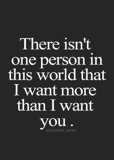 There isn't one person in this world that I want more than I want you.