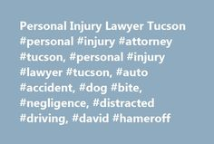 Personal Injury Lawyer Tucson #personal #injury #attorney #tucson, #personal #injury #lawyer #tucson, #auto #accident, #dog #bite, #negligence, #distracted #driving, #david #hameroff http://ghana.remmont.com/personal-injury-lawyer-tucson-personal-injury-attorney-tucson-personal-injury-lawyer-tucson-auto-accident-dog-bite-negligence-distracted-driving-david-hameroff/  Personal Injury Lawyer in Tucson Helping Families Be Compensated for Personal Injuries If you sustain a personal injury in a…