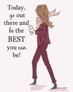Today, just go out and BE the BEST YOU can be!