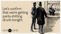 Funny Drinks/Happy Hour Ecard: Let's confirm that we're getting pants-shitting drunk tonight.