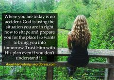 Where you are today is no accident. God is using the situation you are in right now to shape and prepare you for the place He wants to bring you into tomorrow. Trust Him with His plan even if you don't understand it. Faith Quotes, Bible Quotes, Bible Verses, Me Quotes, Life Hurts, Worship The Lord, Bible Encouragement, Sisters In Christ, Daughters Of The King