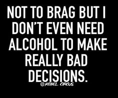 Alcohol? Pfft. I make bad decisions completely unassisted, on a regular basis, and with far more impressively tragic results than anyone else I know. Keep it up, Leese - you're doing just great.