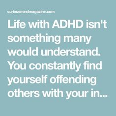 Life with ADHD isn't something many would understand. You constantly find yourself offending others with your interrupting, and they are unaware that it's your ADHD talking. And that's just one of the problems you're running into.