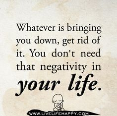 Whatever is bringing you down, get rid of it. You don't need that negativity in your life.