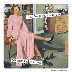 if you're going to kick ass, you need kickass shoes – Anne Taintor Retro Humor, Vintage Humor, Anne Taintor, Georg Christoph Lichtenberg, Funny Memes, Hilarious, Tgif Funny, Funny Pins, Vintage Posters