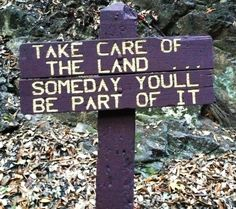 """""""Take care of the land… Someday you'll be part of it."""" (only your shell)"""