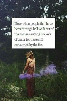 I love when people that have been through hell walk out of flames carrying buckets of water for those still consumed by the fire. Great Quotes, Quotes To Live By, Me Quotes, Inspirational Quotes, Beautiful Words, Beautiful Mind, Inspire Me, Life Lessons, Wise Words