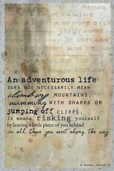 """An adventurous life does not necessarily mean climbing mountains, swimming with sharks or jumping off cliffs. It means risking yourself by leaving a little piece of you behind in all those you meet along the way.what a delightful quote:) Great Quotes, Quotes To Live By, Me Quotes, Inspirational Quotes, Motivational Quotes, Change Quotes, Famous Quotes, Strong Quotes, Attitude Quotes"