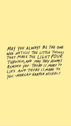 May you always be the one who notices the little things that make the light pour through, and may they always remind you: there is more to life and there is more to you. - Morgan Harper Nichols - positive, motivational, and inspirational self love quotes Pretty Words, Beautiful Words, Cool Words, Cute Quotes, Words Quotes, Sayings, Qoutes, Happy Me Quotes, Preach Quotes