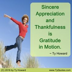 Sincere Appreciation and Thankfulness is Gratitude in Motion. ~ Ty Howard ________________________________________________________  motivation quotes. motivational quotes. inspiration quotes. inspirational quotes. Quotes on Teamwork. Quotes on Gratitude. Quotes on Appreciation. Quotes on Being Thankful. Quotes on Thankfulness. Quotes for Thanksgiving. empowerment quotes. Ty Howard. ( MOTIVATIONmagazine.com )
