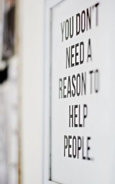 """You don't need a reason to help people."""