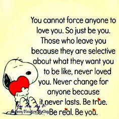 You cannot force anyone to love you. So just be you. Those who leave you because they are selective about what they want you to be like. Never loved you. Never change for anyone because it never lasts. Be true. Be real. Be you.