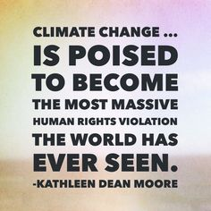 """""""Climate change … is poised to become the most massive human rights violation the world has ever seen."""" - Oregon State University Philosophy Professor Emerita Kathleen Dean Moore"""
