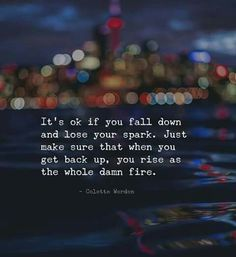 It's ok if you fall down and lose your spark. Just make sure that when you get back up, you rise as the whole damn fire. ~ Life Quotes ~ Inspirational ~ Motivational