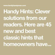Handy Hints: Clever solutions from our readers. Here are 45 new and best classic hints that homeowners have shared with us over the past 50 years.