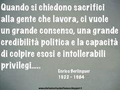 Quando si chiedono sacrifici alla gente che lavora, ci vuole una grande credibilità politica e la capacità di colpire esosi e intollerabili privilegi.....  Enrico Berlinguer 1922 - 1984