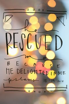 He rescued me because He delighted in me. Psalm 18:19 Wow...God delights in us. How amazing is THAT?!?!