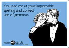 You had me at your impeccable spelling and correct use of grammar