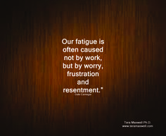 """""""Our fatigue is often caused not by work, but by worry, frustration and resentment.""""  Dale Carnegie"""