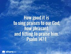 How good it is  to sing praises to our God,  how pleasant and fitting to praise him.  Psalm 147:1