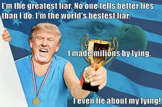 I'm the greatest liar. No one tells better lies than I do. I'm the world's bestest liar.                                              I made milions by lying. I even lie about my lying!